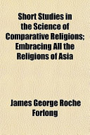 Short Studies in the Science of Comparative Religions; Embracing All the Religions of Asia