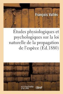 Etudes Physiologiques Et Psychologiques Sur La Loi Naturelle de la Propagation de L'Espece