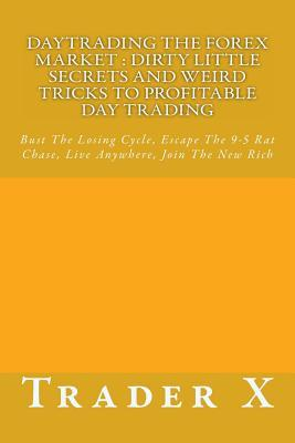 Daytrading the Forex Market Dirty Little Secrets and Weird Tricks to Profitable Day Trading