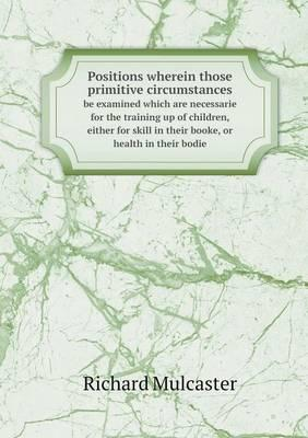 Positions Wherein Those Primitive Circumstances Be Examined Which Are Necessarie for the Training Up of Children, Either for Skill in Their Booke, or Health in Their Bodie