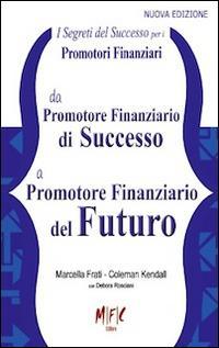 I segreti del successo per i promotori finanziari. Da promotore finanziario di successo a promotore finanziario del futuro