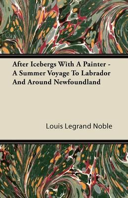 After Icebergs With A Painter - A Summer Voyage To Labrador And Around Newfoundland