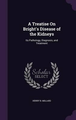 A Treatise on Bright's Disease of the Kidneys Its Pathology, Diagnosis and Treatment