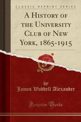 A History of the University Club of New York, 1865-1915 (Classic Reprint)