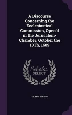 A Discourse Concerning the Ecclesiastical Commission, Open'd in the Jerusalem-Chamber, October the 10th, 1689