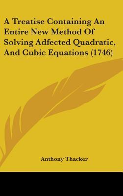 A Treatise Containing an Entire New Method of Solving Adfected Quadratic, and Cubic Equations (1746)