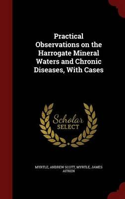 Practical Observations on the Harrogate Mineral Waters and Chronic Diseases, with Cases