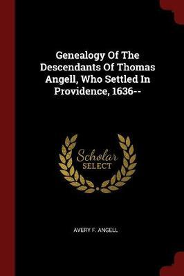 Genealogy of the Descendants of Thomas Angell, Who Settled in Providence, 1636--
