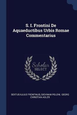 S. I. Frontini de Aquaeductibus Urbis Romae Commentarius
