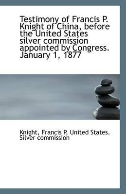 Testimony of Francis P. Knight of China, Before the United States Silver Commission Appointed by Con