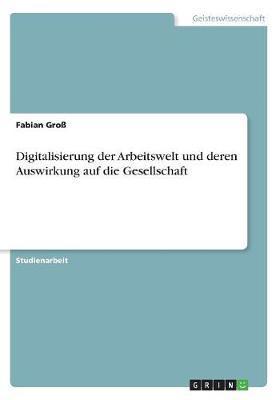 Digitalisierung der Arbeitswelt und deren Auswirkung auf die Gesellschaft