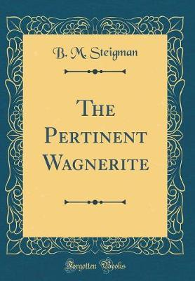 The Pertinent Wagnerite (Classic Reprint)