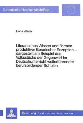 Literarisches Wissen und Formen produktiver literarischer Rezeption - - dargestellt am Beispiel des Volksstücks der Gegenwart im Deutschunterricht ... weiterführender berufsbildender Schulen