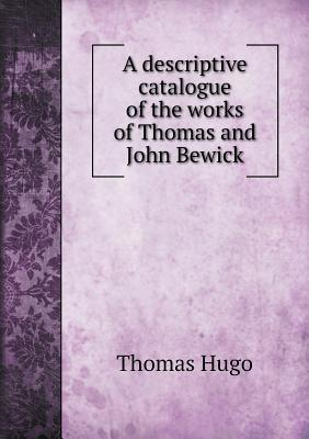 A Descriptive Catalogue of the Works of Thomas and John Bewick