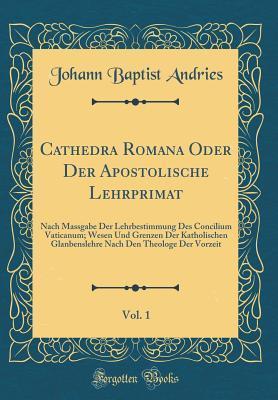 Cathedra Romana Oder Der Apostolische Lehrprimat, Vol. 1