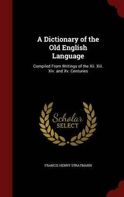 A Dictionary of the Old English Language, Compiled from Writings of the XII, XIII, XIV. and XV. Centuries