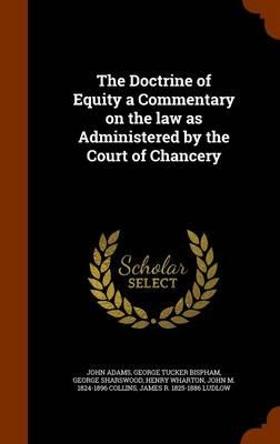 The Doctrine of Equity. a Commentary on the Law as Administered by the Court of Chancery