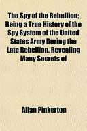 The Spy of the Rebellion; Being a True History of the Spy System of the United States Army During the Late Rebellion. Revealing Many Secrets of