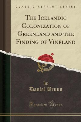 The Icelandic Colonization of Greenland and the Finding of Vineland (Classic Reprint)