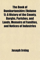 The Book of Dumbartonshire (Volume 1); A History of the County, Burghs, Parishes, and Lands, Memoirs of Families, and Notices of Industries