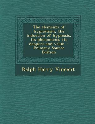 Elements of Hypnotism, the Induction of Hypnosis, Its Phenomena, Its Dangers and Value