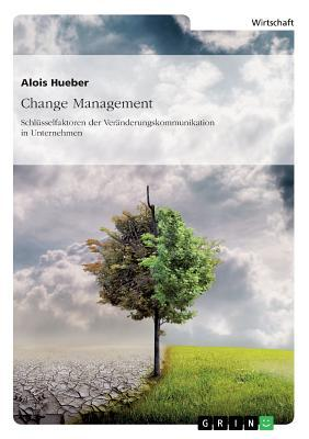 Change Management. Schlüsselfaktoren der Veränderungskommunikation in Unternehmen