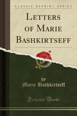Letters of Marie Bashkirtseff (Classic Reprint)