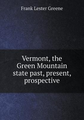 Vermont, the Green Mountain State Past, Present, Prospective
