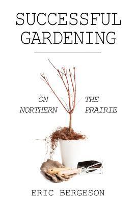 Successful Gardening on the Northern Prairie