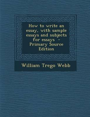 How to Write an Essay, with Sample Essays and Subjects for Essays - Primary Source Edition