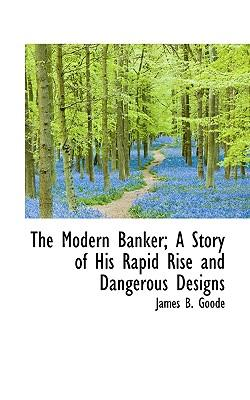 The Modern Banker; A Story of His Rapid Rise and Dangerous Designs