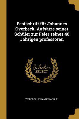 Festschrift Für Johannes Overbeck. Aufsätze Seiner Schüler Zur Feier Seines 40 Jährigen Professoren
