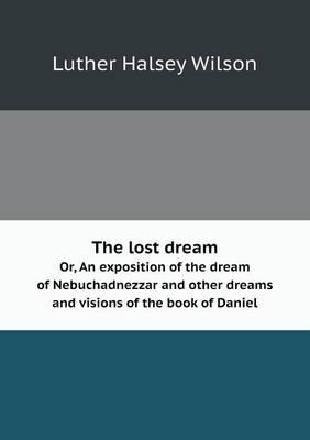 The Lost Dream Or, an Exposition of the Dream of Nebuchadnezzar and Other Dreams and Visions of the Book of Daniel