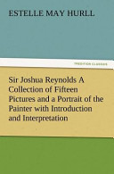 Sir Joshua Reynolds a Collection of Fifteen Pictures and a Portrait of the Painter with Introduction and Interpretation