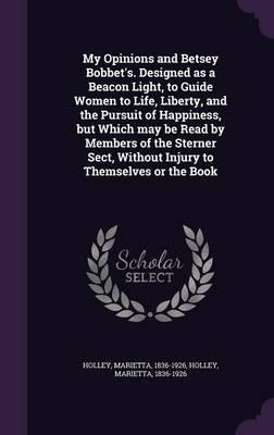 My Opinions and Betsey Bobbet's. Designed as a Beacon Light, to Guide Women to Life, Liberty, and the Pursuit of Happiness, But Which May Be Read by ... Without Injury to Themselves or the Book