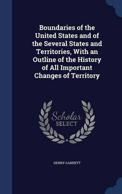 Boundaries of the United States and of the Several States and Territories, with an Outline of the History of All Important Changes of Territory