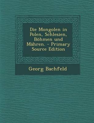 Die Mongolen in Polen, Schlesien, Bohmen Und Mahren. - Primary Source Edition