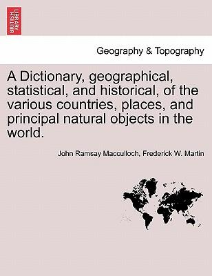 A Dictionary, Geographical, Statistical, and Historical, of the Various Countries, Places, and Principal Natural Objects in the World