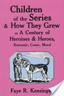 Children of the series and how they grew, or, A century of heroines and heroes, romantic, comic, moral