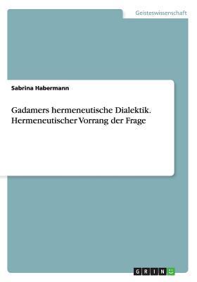 Gadamers hermeneutische Dialektik. Hermeneutischer Vorrang der Frage