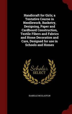 Handicraft for Girls; A Tentative Course in Needlework, Basketry, Designing, Paper and Cardboard Construction, Textile Fibers and Fabrics and Home Care, Designed for Use in Schools and Homes