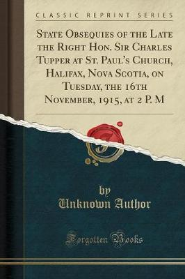 State Obsequies of the Late the Right Hon. Sir Charles Tupper at St. Paul's Church, Halifax, Nova Scotia, on Tuesday, the 16th November, 1915, at 2 P. M (Classic Reprint)
