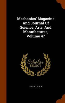 Mechanics' Magazine and Journal of Science, Arts, and Manufactures, Volume 47