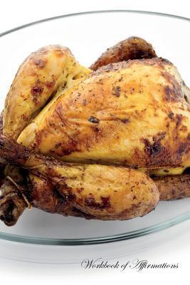 Roasted Chicken Workbook of Affirmations Roasted Chicken Workbook of Affirmations