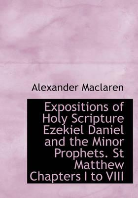 Expositions of Holy Scripture Ezekiel Daniel and the Minor Prophets. St Matthew Chapters I to VIII