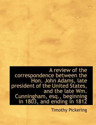 A review of the correspondence between the Hon. John Adams, late president of the United States, and