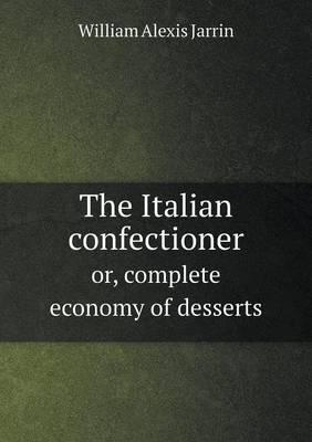 The Italian Confectioner Or, Complete Economy of Desserts