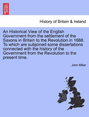 An Historical View of the English Government from the settlement of the Saxons in Britain to the Revolution in 1688. To which are subjoined some ... the Revolution to the present time, vol. I