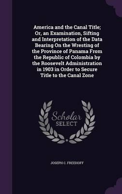 America and the Canal Title; Or, an Examination, Sifting and Interpretation of the Data Bearing on the Wresting of the Province of Panama from the in Order to Secure Title to the Canal Zone