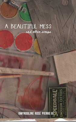 A Beautiful Mess and Other Scraps